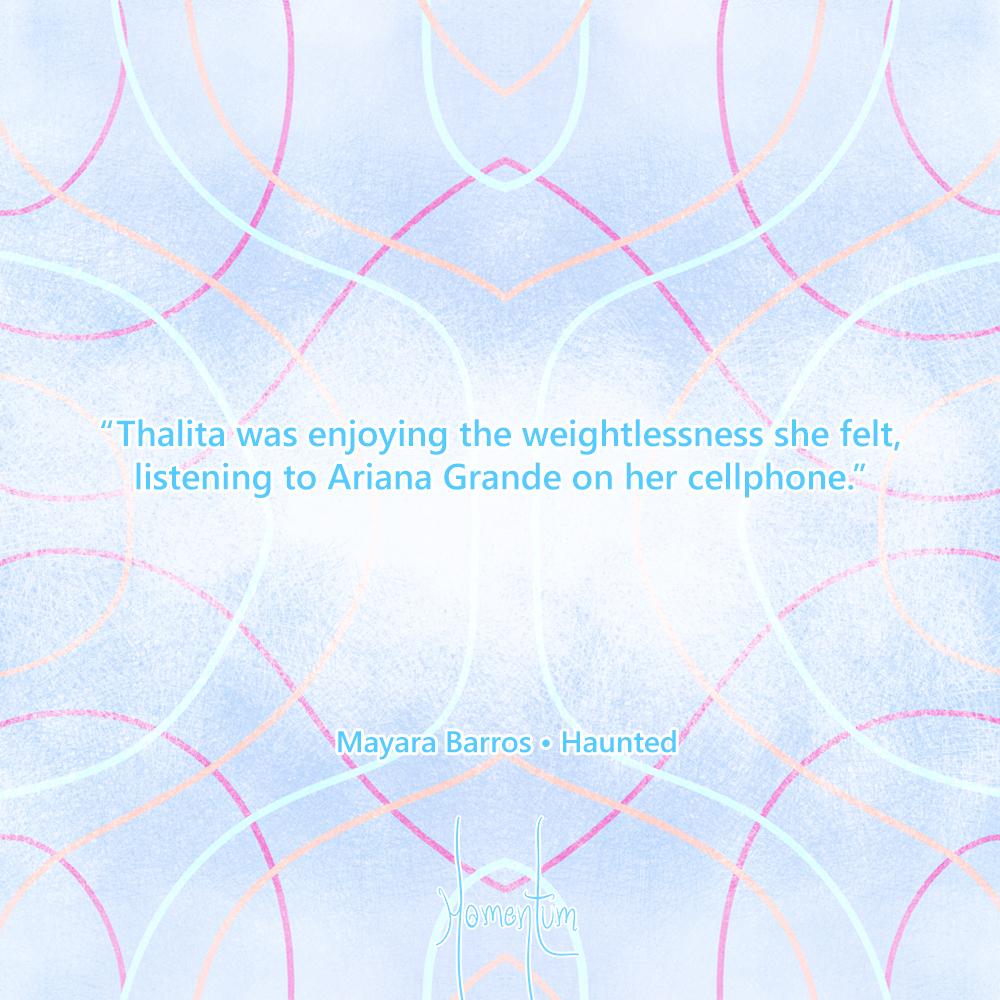 """Thalita was enjoying the weightlessness she felt, listening to Ariana Grande on her cellphone."" Mayara Barros - Haunted"